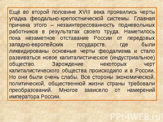 Ещё во второй половине XVIII века проявились черты упадка феодально-крепостнической системы. Главная причина этого – незаинтересованность подневольных работников в результатах своего труда. Наметилось пока незаметное отставание России от передовых з…