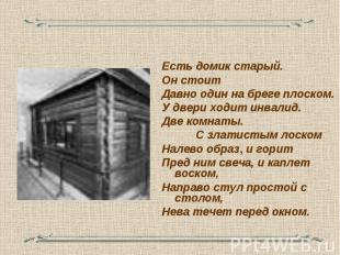 Есть домик старый. Он стоит Давно один на бреге плоском. У двери ходит инвалид.
