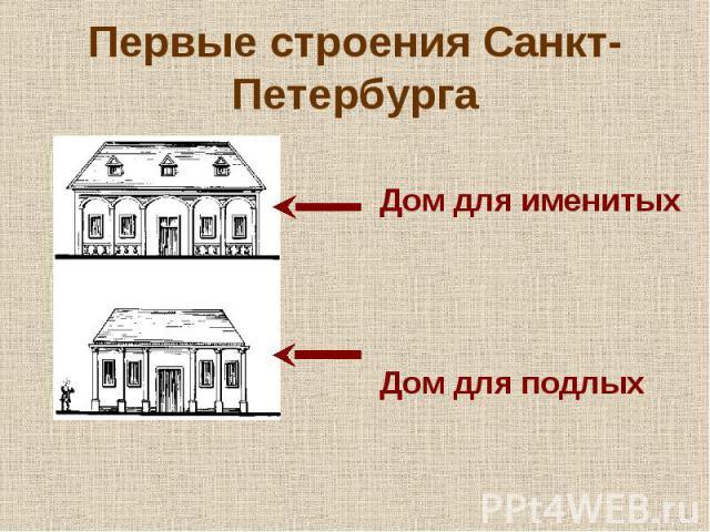 Первые строения Санкт- Петербурга Дом для именитых Дом для подлых