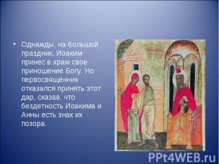 Однажды, на большой праздник, Иоаким принес в храм свое приношение Богу. Но перв
