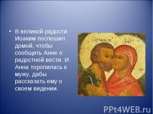В великой радости Иоаким поспешил домой, чтобы сообщить Анне о радостной вести.