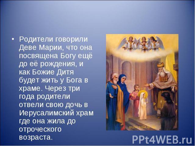Родители говорили Деве Марии, что она посвящена Богу ещё до её рождения, и как Божие Дитя будет жить у Бога в храме. Через три года родители отвели свою дочь в Иерусалимский храм где она жила до отроческого возраста.
