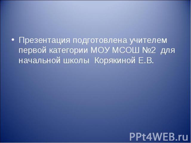 Презентация подготовлена учителем первой категории МОУ МСОШ №2 для начальной школы Корякиной Е.В.