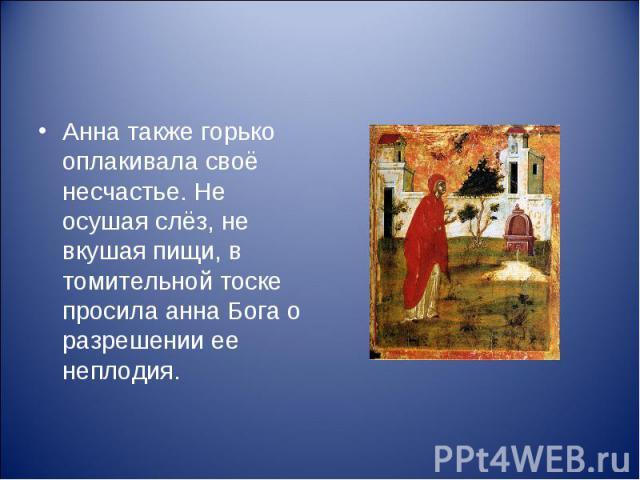 Анна также горько оплакивала своё несчастье. Не осушая слёз, не вкушая пищи, в томительной тоске просила анна Бога о разрешении ее неплодия.