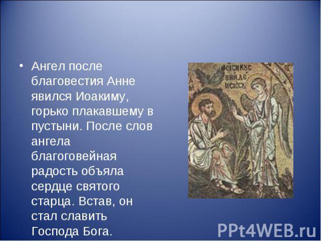 Ангел после благовестия Анне явился Иоакиму, горько плакавшему в пустыни. После слов ангела благоговейная радость объяла сердце святого старца. Встав, он стал славить Господа Бога.