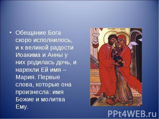 Обещание Бога скоро исполнилось, и к великой радости Иоакима и Анны у них родилась дочь, и нарекли Ей имя – Мария. Первые слова, которые она произнесла: имя Божие и молитва Ему.