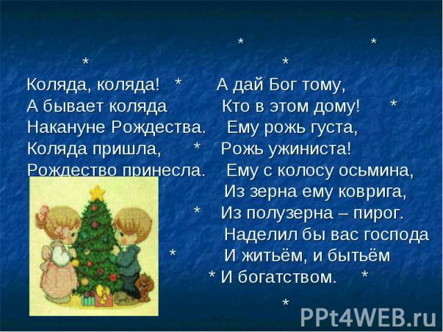 * * * * Коляда, коляда! * А дай Бог тому, А бывает коляда Кто в этом дому! * Накануне Рождества. Ему рожь густа, Коляда пришла, * Рожь ужиниста! Рождество принесла. Ему с колосу осьмина, * Из зерна ему коврига, * Из полузерна – пирог. Наделил бы вас…