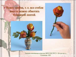 Ножку цветка, т. е. все стебли вместе можно обмотать бумажной лентой.
