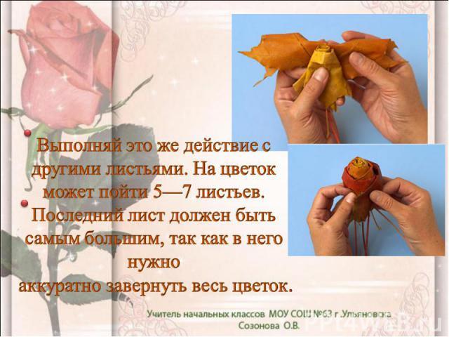 Выполняй это же действие с другими листьями. На цветок может пойти 5—7 листьев. Последний лист должен быть самым большим, так как в него нужно аккуратно завернуть весь цветок.