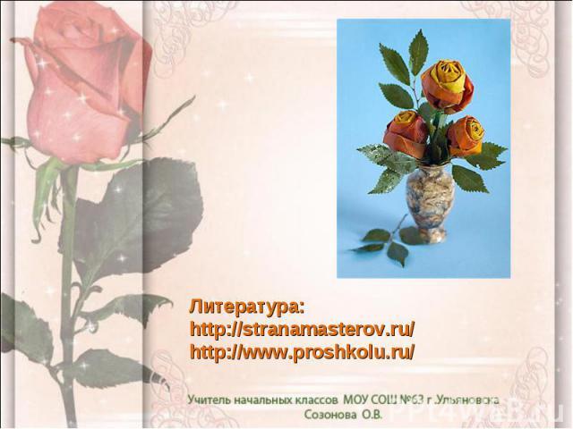 Литература: http://stranamasterov.ru/ http://www.proshkolu.ru/