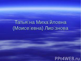 Татьяна Михайловна (Моисеевна) Лиознова