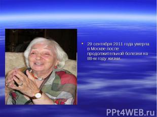 29 сентября 2011 года умерла в Москве после продолжительной болезни на 88-м году