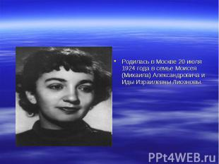 Родилась в Москве 20 июля 1924 года в семье Моисея (Михаила) Александровича и Ид