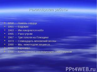 Режиссёрские работы 1958 — Память сердца 1961 — Евдокия 1963 — Им покоряется неб