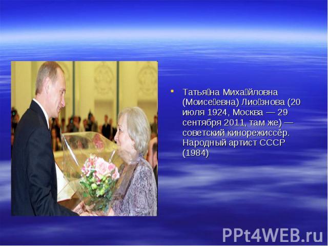 Татья на Миха йловна (Моисе евна) Лио знова (20 июля 1924, Москва — 29 сентября 2011, там же) — советский кинорежиссёр. Народный артист СССР (1984)