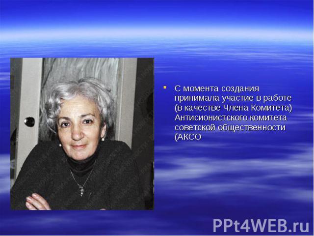 С момента создания принимала участие в работе (в качестве Члена Комитета) Антисионистского комитета советской общественности (АКСО
