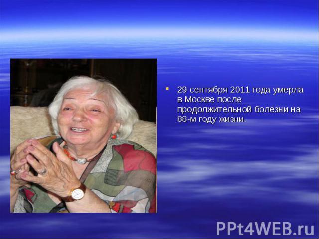 29 сентября 2011 года умерла в Москве после продолжительной болезни на 88-м году жизни.
