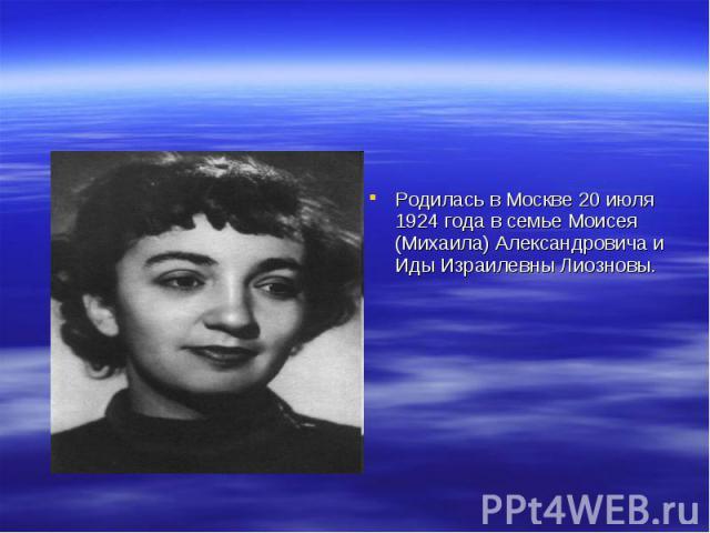 Родилась в Москве 20 июля 1924 года в семье Моисея (Михаила) Александровича и Иды Израилевны Лиозновы.