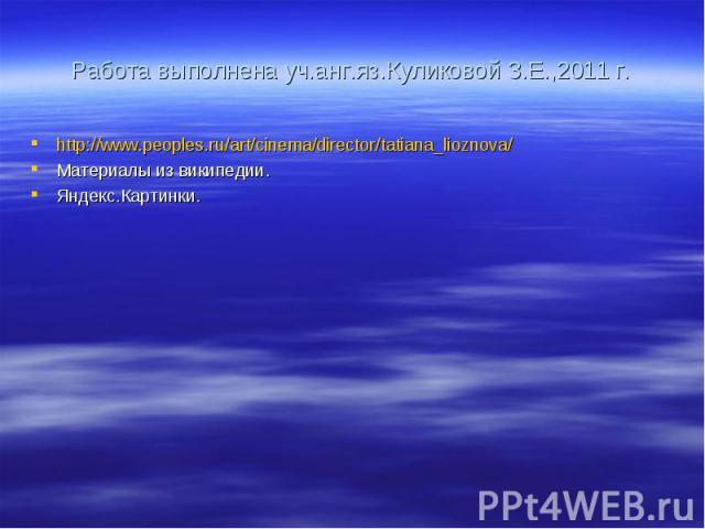 Работа выполнена уч.анг.яз.Куликовой З.Е.,2011 г. http://www.peoples.ru/art/cinema/director/tatiana_lioznova/ Материалы из википедии. Яндекс.Картинки.