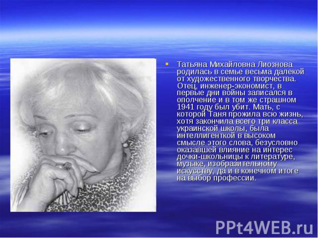 Татьяна Михайловна Лиознова родилась в семье весьма далекой от художественного творчества. Отец, инженер-экономист, в первые дни войны записался в ополчение и в том же страшном 1941 году был убит. Мать, с которой Таня прожила всю жизнь, хотя закончи…