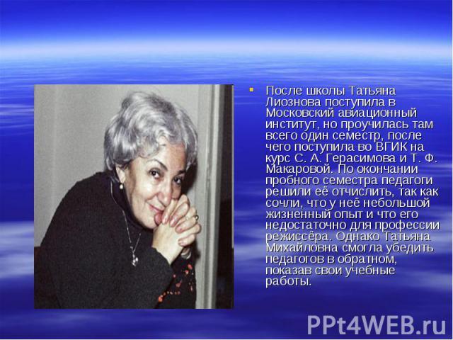 После школы Татьяна Лиознова поступила в Московский авиационный институт, но проучилась там всего один семестр, после чего поступила во ВГИК на курс С. А. Герасимова и Т. Ф. Макаровой. По окончании пробного семестра педагоги решили её отчислить, так…