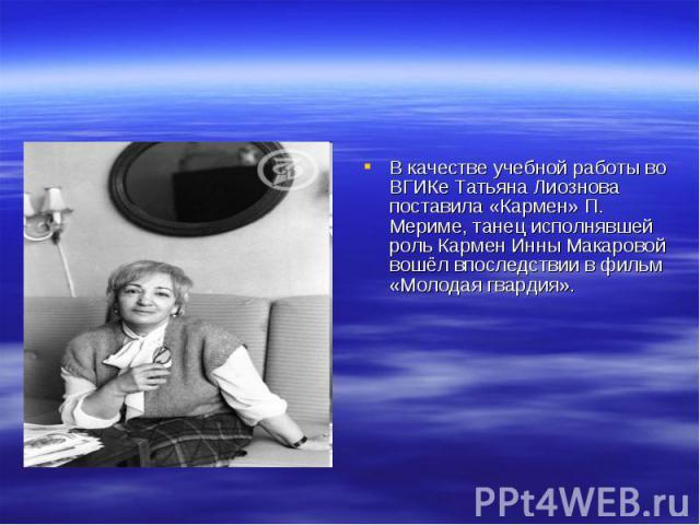 В качестве учебной работы во ВГИКе Татьяна Лиознова поставила «Кармен» П. Мериме, танец исполнявшей роль Кармен Инны Макаровой вошёл впоследствии в фильм «Молодая гвардия».
