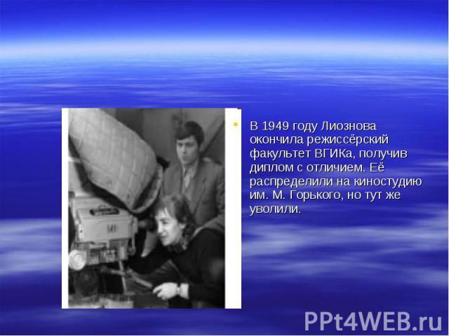 В 1949 году Лиознова окончила режиссёрский факультет ВГИКа, получив диплом с отличием. Её распределили на киностудию им. М. Горького, но тут же уволили.