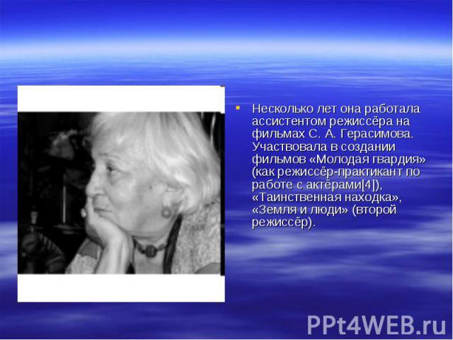 Несколько лет она работала ассистентом режиссёра на фильмах С. А. Герасимова. Участвовала в создании фильмов «Молодая гвардия» (как режиссёр-практикант по работе с актёрами[4]), «Таинственная находка», «Земля и люди» (второй режиссёр).