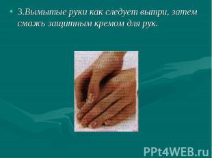 3.Вымытые руки как следует вытри, затем смажь защитным кремом для рук.