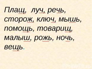 Плащ, луч, речь, сторож, ключ, мышь, помощь, товарищ, малыш, рожь, ночь, вещь.