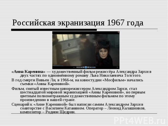 Российская экранизация 1967 года«Анна Каренина»— художественный фильм режиссёра Александра Зархи в двух частях по одноимённому роману Льва Николаевича Толстого. В год смерти Вивьен Ли, в 1966-м, на киностудии «Мосфильм» начались съемки «Анны Карени…