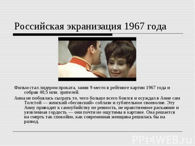 Российская экранизация 1967 годаФильм стал лидером проката, заняв 9 место в рейтинге картин 1967 года и собрав 40,5 млн. зрителей. Анна не побоялась сыграть то, чего больше всего боялся и осуждал в Анне сам Толстой — женский «бесовский» соблазн и гу…