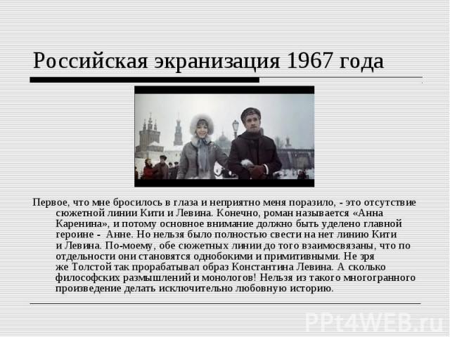 Российская экранизация 1967 годаПервое, чтомне бросилось вглаза инеприятно меня поразило, - это отсутствие сюжетной линии Кити иЛевина. Конечно, роман называется «Анна Каренина», ипотому основное внимание должно быть уделено главной героине - А…