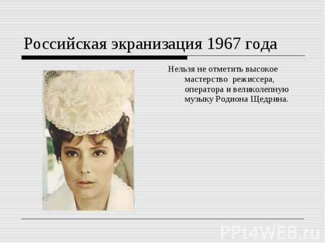 Российская экранизация 1967 годаНельзя не отметить высокое мастерство режиссера, оператора и великолепную музыку Родиона Щедрина.