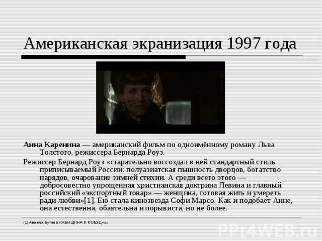 Американская экранизация 1997 годаАнна Каренина— американский фильм по одноимённому роману Льва Толстого, режиссера Бернарда Роуз. Режиссер Бернард Роуз «старательно воссоздал в ней стандартный стиль приписываемый России: полуазиатская пышность дво…