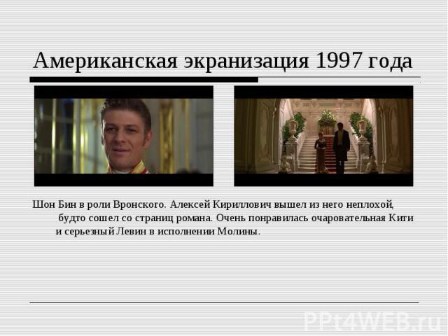 Американская экранизация 1997 годаШонБин вроли Вронского. Алексей Кириллович вышел изнего неплохой, будто сошел состраниц романа. Очень понравилась очаровательная Кити исерьезный Левин висполнении Молины.