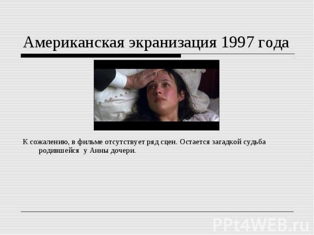 Американская экранизация 1997 годаК сожалению, вфильме отсутствует ряд сцен. Остается загадкой судьба родившейся у Анны дочери.