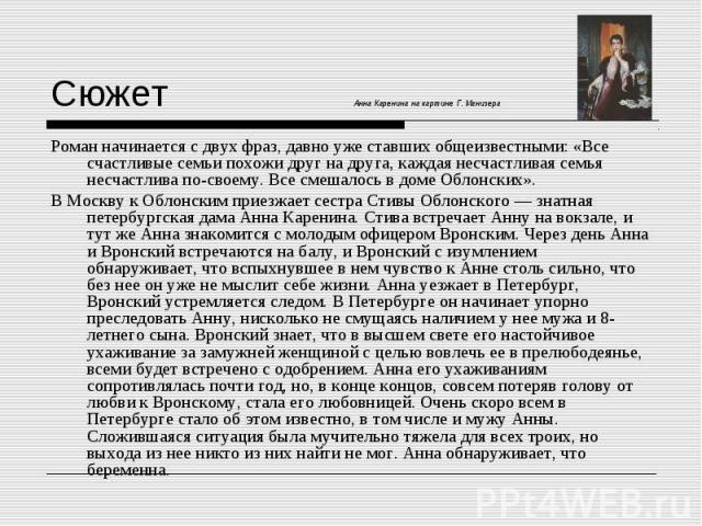 Сюжет Анна Каренина на картине Г. Манизера Роман начинается с двух фраз, давно уже ставших общеизвестными: «Все счастливые семьи похожи друг на друга, каждая несчастливая семья несчастлива по-своему. Все смешалось в доме Облонских». В Москву к Облон…