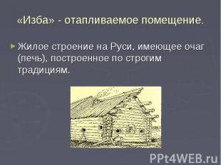 «Изба» - отапливаемое помещение. Жилое строение на Руси, имеющее очаг (печь), по