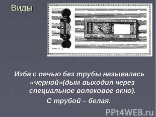 Виды Изба с печью без трубы называлась «черной»(дым выходил через специальное во