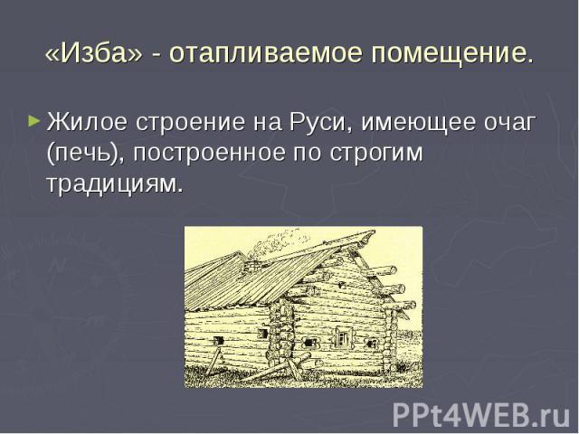 «Изба» - отапливаемое помещение. Жилое строение на Руси, имеющее очаг (печь), построенное по строгим традициям.