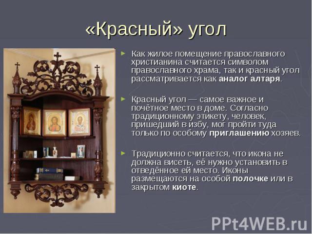 «Красный» угол Как жилое помещение православного христианина считается символом православного храма, так и красный угол рассматривается как аналог алтаря. Красный угол— самое важное и почётное место в доме. Согласно традиционному этикету, человек, …
