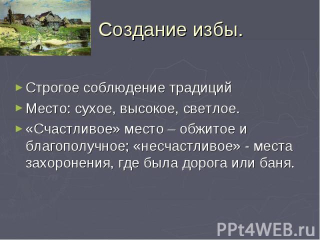 Создание избы. Строгое соблюдение традиций Место: сухое, высокое, светлое. «Счастливое» место – обжитое и благополучное; «несчастливое» - места захоронения, где была дорога или баня.