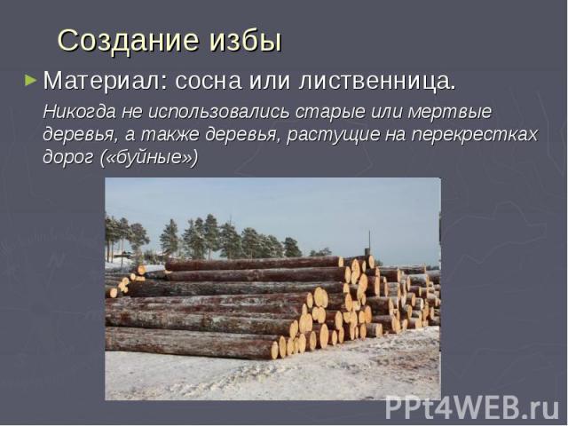 Создание избы Материал: сосна или лиственница. Никогда не использовались старые или мертвые деревья, а также деревья, растущие на перекрестках дорог («буйные»)