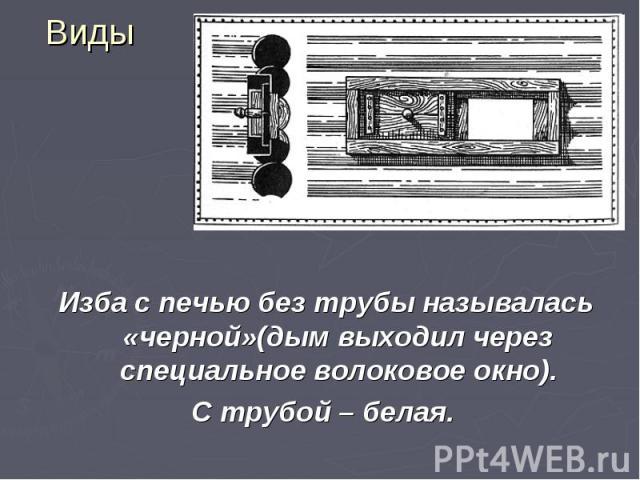 Виды Изба с печью без трубы называлась «черной»(дым выходил через специальное волоковое окно). С трубой – белая.