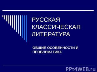 Русская классическая литература ОБЩИЕ ОСОБЕННОСТИ И ПРОБЛЕМАТИКА