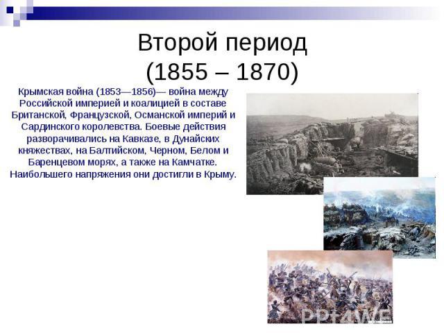 Второй период (1855 – 1870) Крымская война (1853—1856)— война между Российской империей и коалицией в составе Британской, Французской, Османской империй и Сардинского королевства. Боевые действия разворачивались на Кавказe, в Дунайских княжествах, н…