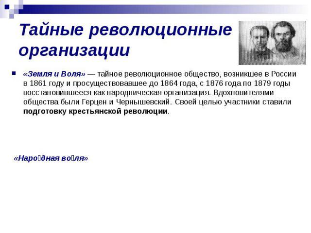 Тайные революционные организации«Земля и Воля» — тайное революционное общество, возникшее в России в 1861 году и просуществовавшее до 1864 года, с 1876 года по 1879 годы восстановившееся как народническая организация. Вдохновителями общества были Ге…