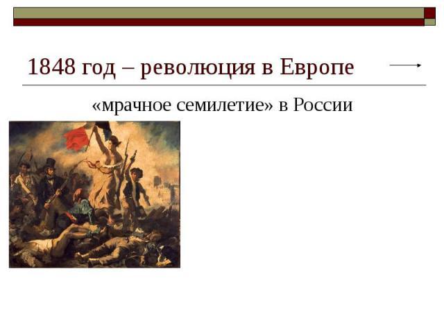 1848 год – революция в Европе «мрачное семилетие» в России В 1848—1849 гг. почти вся Европа была охвачена революционным пожаром. Во Франции и Австрийской империи, в Пруссии и большинстве других германских государств, в остававшейся раздробленной Ита…