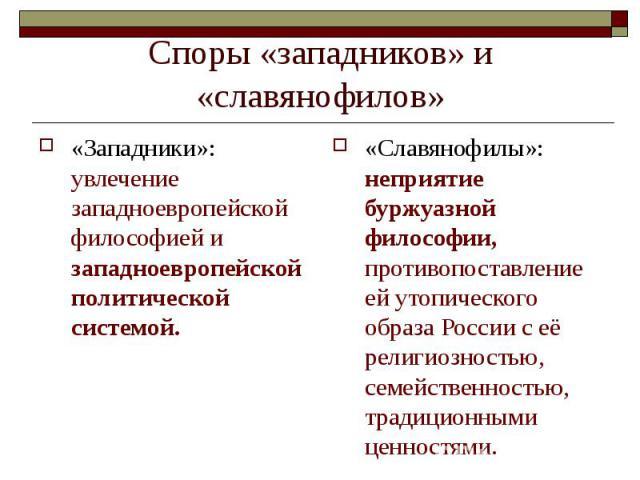 Споры «западников» и «славянофилов»«Западники»: увлечение западноевропейской философией и западноевропейской политической системой. «Славянофилы»: неприятие буржуазной философии, противопоставление ей утопического образа России с её религиозностью, …